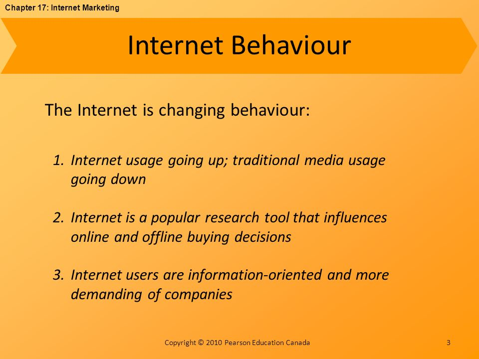 Chapter 17: Internet Marketing Copyright © 2010 Pearson Education Canada Internet Behaviour 3 The Internet is changing behaviour: 1.Internet usage going up; traditional media usage going down 2.Internet is a popular research tool that influences online and offline buying decisions 3.Internet users are information-oriented and more demanding of companies
