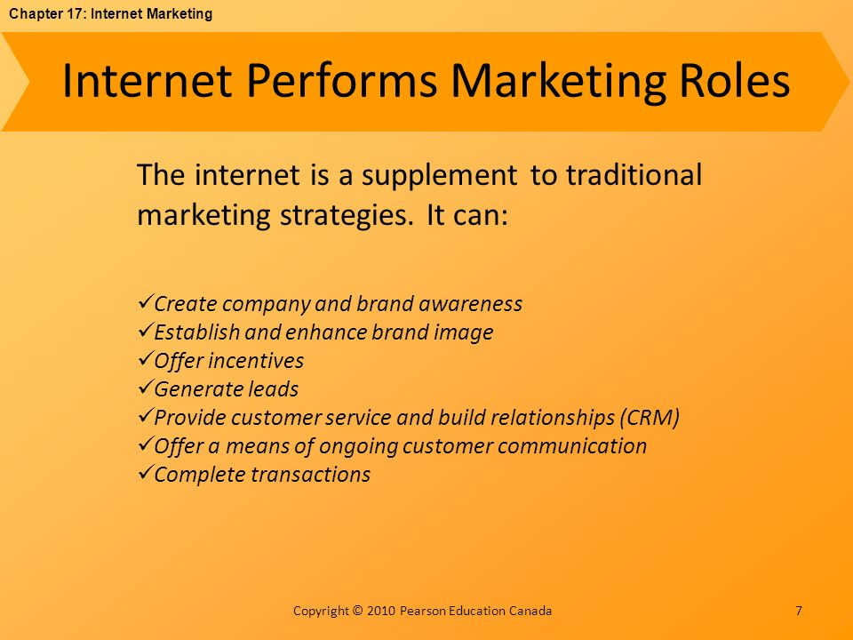 Chapter 17: Internet Marketing Copyright © 2010 Pearson Education Canada Internet Performs Marketing Roles 7 The internet is a supplement to traditional marketing strategies.