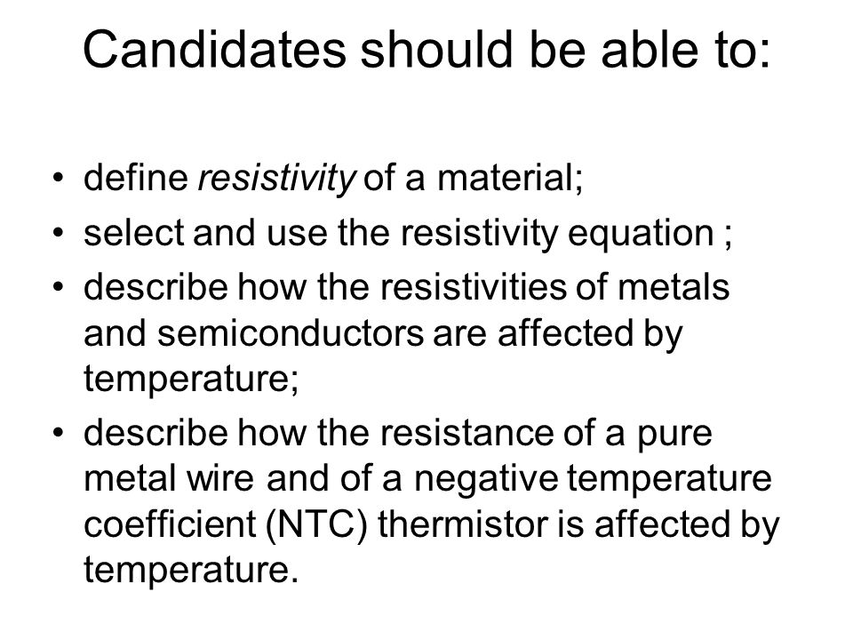Candidates should be able to: define resistivity of a material; select and use the resistivity equation ; describe how the resistivities of metals and semiconductors are affected by temperature; describe how the resistance of a pure metal wire and of a negative temperature coefficient (NTC) thermistor is affected by temperature.
