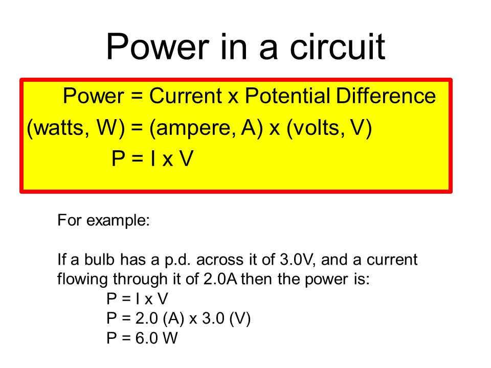 Power in a circuit Power = Current x Potential Difference (watts, W) = (ampere, A) x (volts, V) P = I x V For example: If a bulb has a p.d.