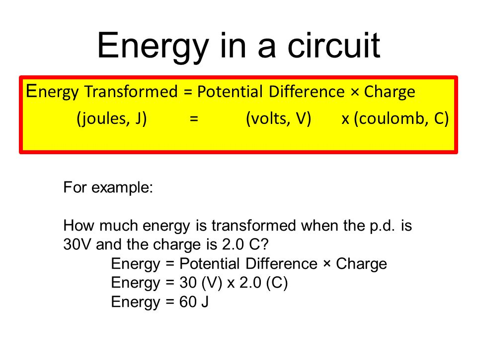 Energy in a circuit E nergy Transformed = Potential Difference × Charge (joules, J) = (volts, V) x (coulomb, C) For example: How much energy is transformed when the p.d.