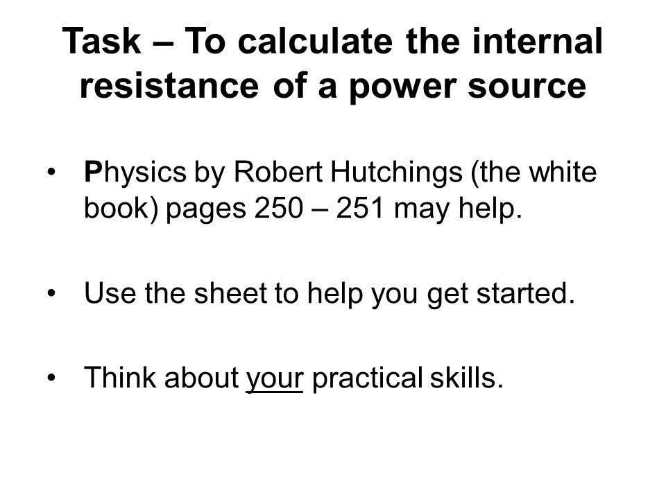 Task – To calculate the internal resistance of a power source Physics by Robert Hutchings (the white book) pages 250 – 251 may help.