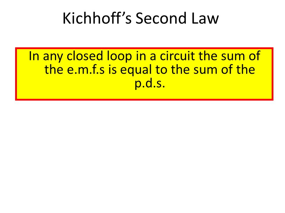 Kichhoff's Second Law In any closed loop in a circuit the sum of the e.m.f.s is equal to the sum of the p.d.s.