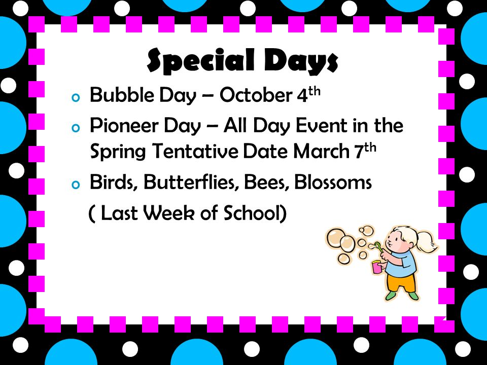 o Bubble Day – October 4 th o Pioneer Day – All Day Event in the Spring Tentative Date March 7 th o Birds, Butterflies, Bees, Blossoms ( Last Week of School) Special Days