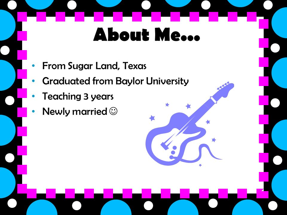 About Me... From Sugar Land, Texas Graduated from Baylor University Teaching 3 years Newly married