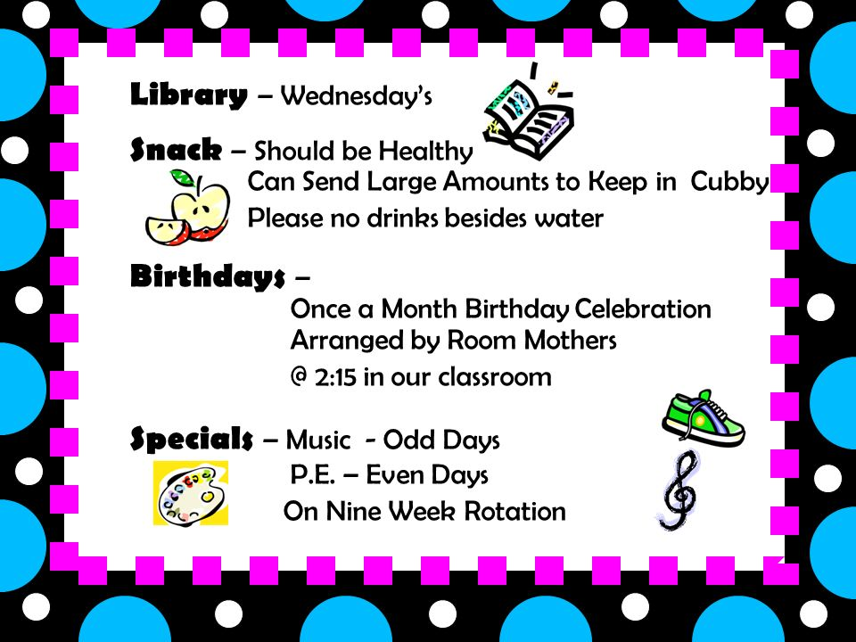 Library – Wednesday's Snack – Should be Healthy – Can Send Large Amounts to Keep in Cubby – Please no drinks besides water Birthdays – » Once a Month Birthday Celebration Arranged by Room Mothers 2:15 in our classroom Specials – Music - Odd Days P.E.