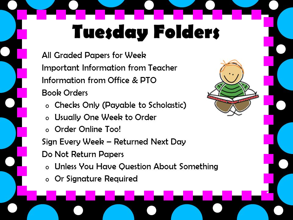 o All Graded Papers for Week o Important Information from Teacher o Information from Office & PTO o Book Orders o Checks Only (Payable to Scholastic) o Usually One Week to Order o Order Online Too.
