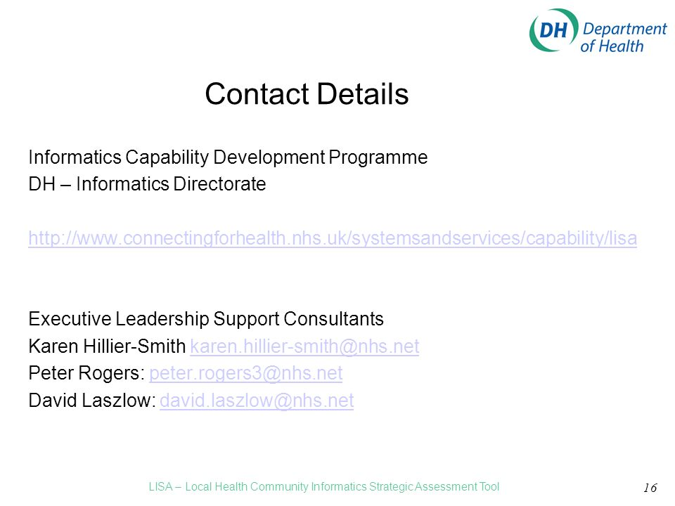 Informatics Capability Development Programme DH – Informatics Directorate   Executive Leadership Support Consultants Karen Hillier-Smith Peter Rogers: David Laszlow: 16 Contact Details LISA – Local Health Community Informatics Strategic Assessment Tool