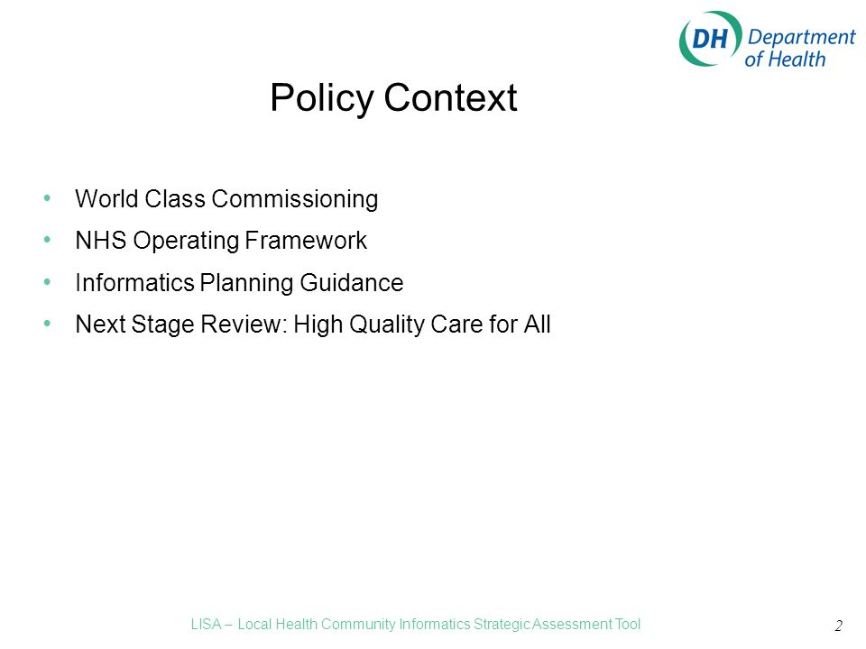 2 Policy Context World Class Commissioning NHS Operating Framework Informatics Planning Guidance Next Stage Review: High Quality Care for All LISA – Local Health Community Informatics Strategic Assessment Tool