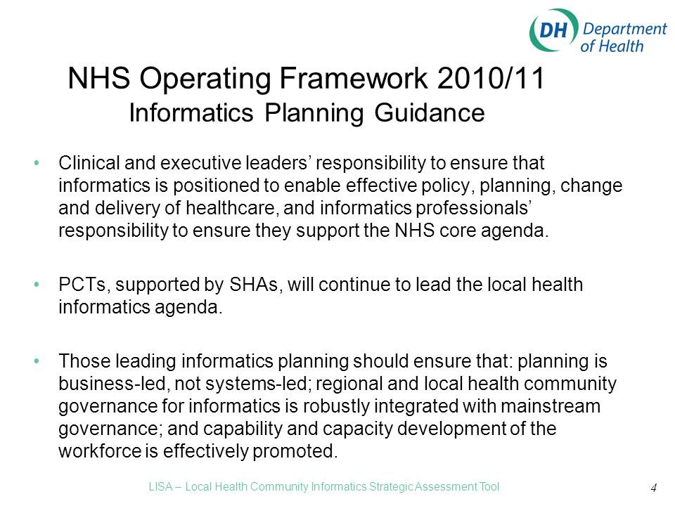 4 NHS Operating Framework 2010/11 Informatics Planning Guidance Clinical and executive leaders' responsibility to ensure that informatics is positioned to enable effective policy, planning, change and delivery of healthcare, and informatics professionals' responsibility to ensure they support the NHS core agenda.