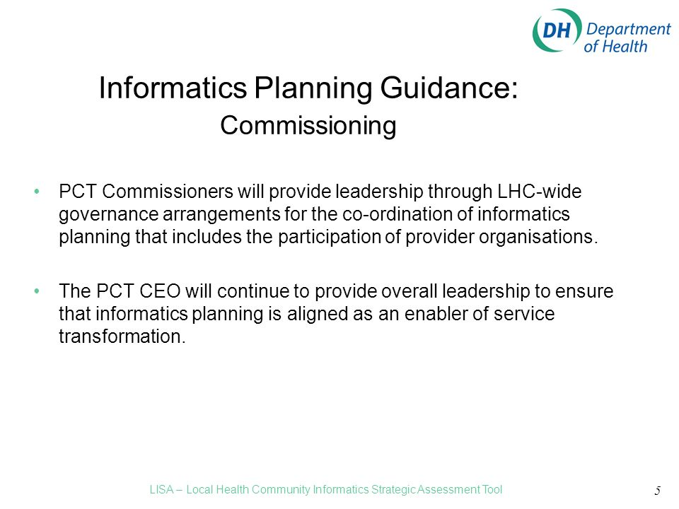 5 Informatics Planning Guidance: Commissioning PCT Commissioners will provide leadership through LHC-wide governance arrangements for the co-ordination of informatics planning that includes the participation of provider organisations.
