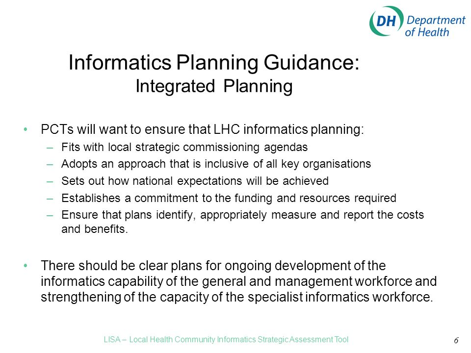 6 Informatics Planning Guidance: Integrated Planning PCTs will want to ensure that LHC informatics planning: –Fits with local strategic commissioning agendas –Adopts an approach that is inclusive of all key organisations –Sets out how national expectations will be achieved –Establishes a commitment to the funding and resources required –Ensure that plans identify, appropriately measure and report the costs and benefits.