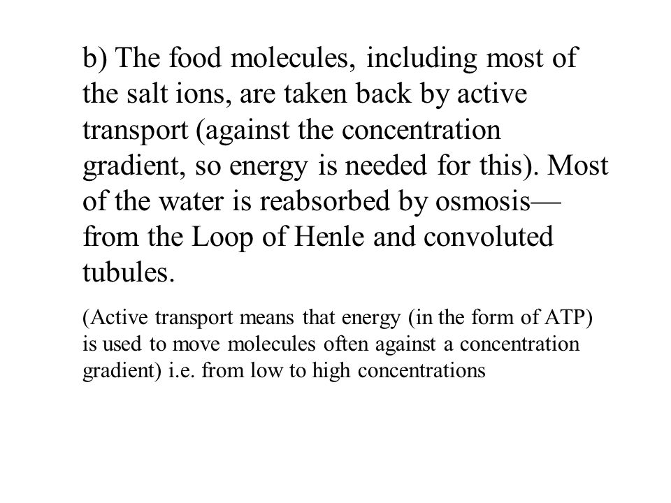 b) The food molecules, including most of the salt ions, are taken back by active transport (against the concentration gradient, so energy is needed for this).