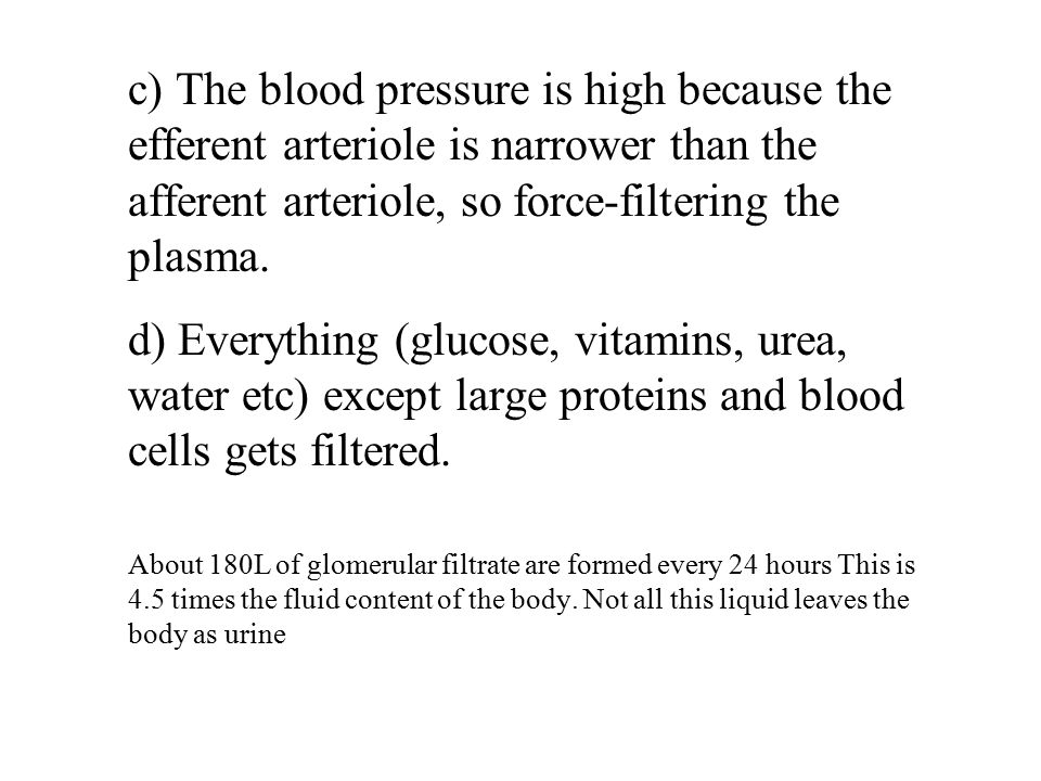 c) The blood pressure is high because the efferent arteriole is narrower than the afferent arteriole, so force-filtering the plasma.