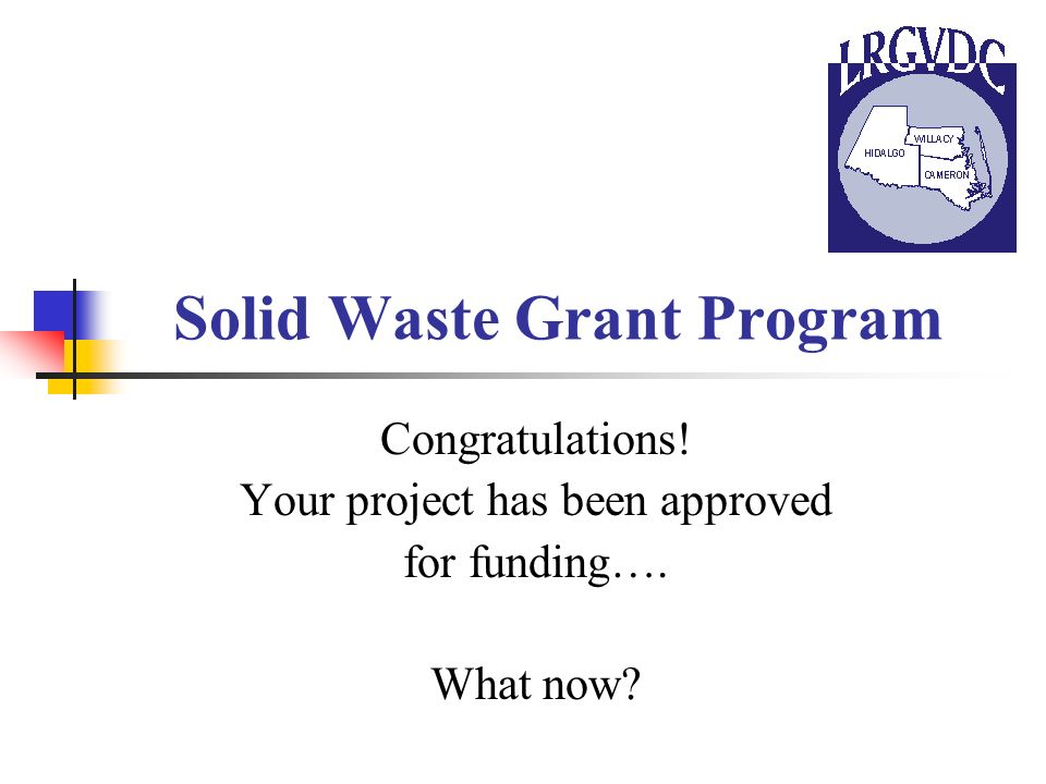 Solid Waste Grant Program Congratulations! Your project has been approved for funding…. What now