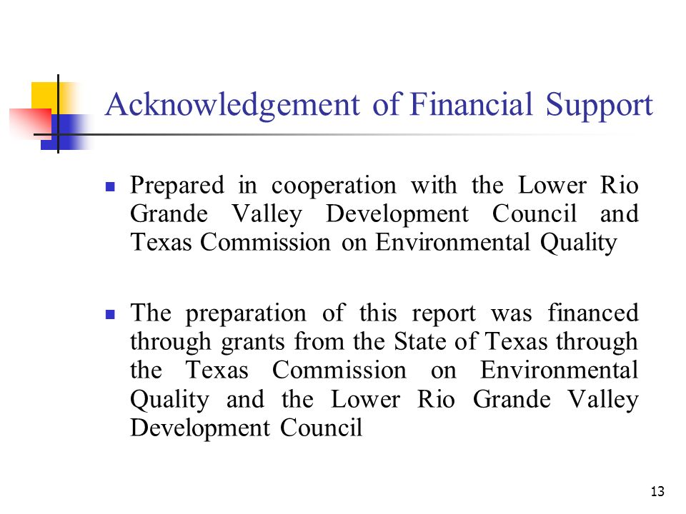 13 Acknowledgement of Financial Support Prepared in cooperation with the Lower Rio Grande Valley Development Council and Texas Commission on Environmental Quality The preparation of this report was financed through grants from the State of Texas through the Texas Commission on Environmental Quality and the Lower Rio Grande Valley Development Council