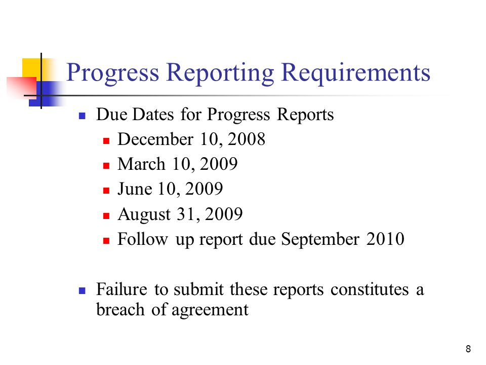 8 Progress Reporting Requirements Due Dates for Progress Reports December 10, 2008 March 10, 2009 June 10, 2009 August 31, 2009 Follow up report due September 2010 Failure to submit these reports constitutes a breach of agreement