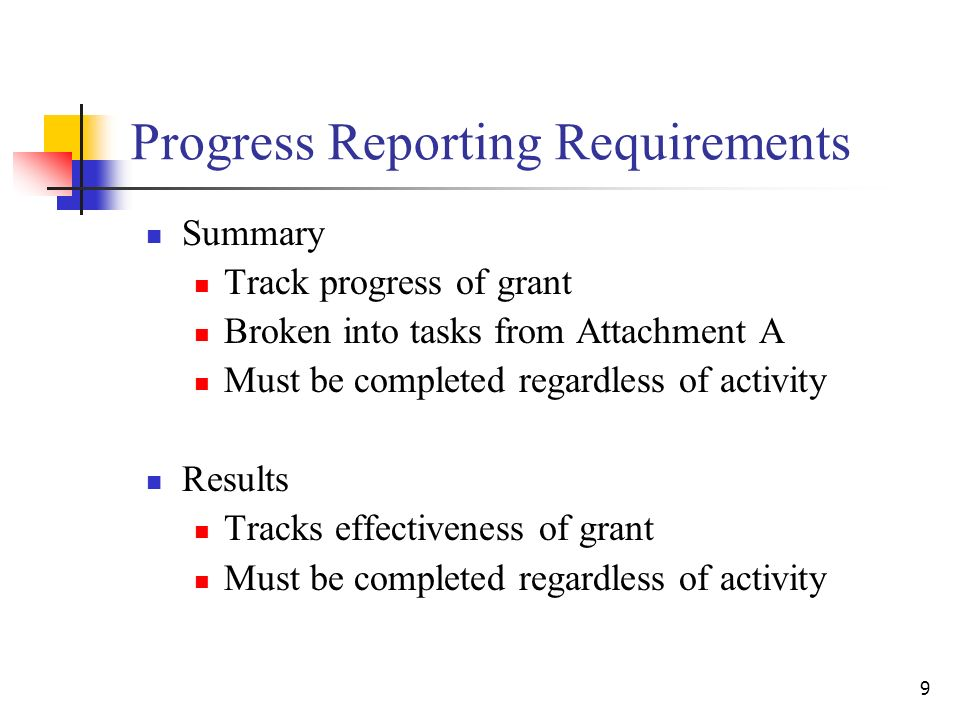 9 Progress Reporting Requirements Summary Track progress of grant Broken into tasks from Attachment A Must be completed regardless of activity Results Tracks effectiveness of grant Must be completed regardless of activity