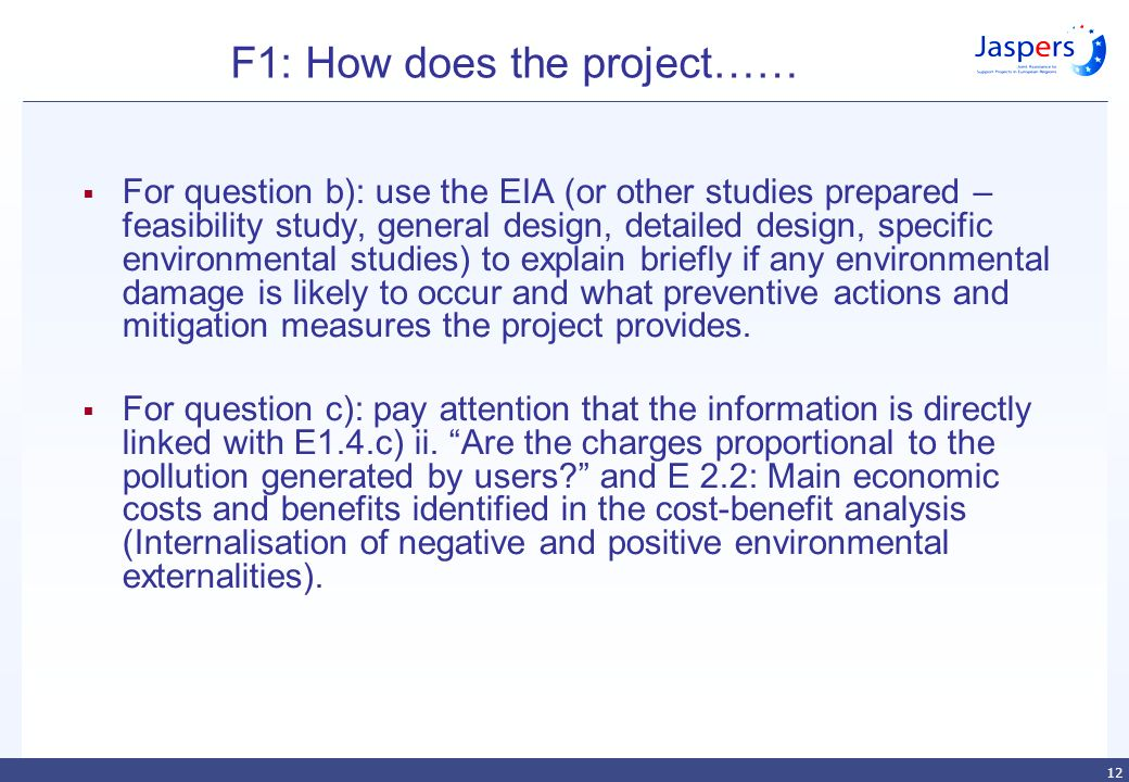 12 F1: How does the project……  For question b): use the EIA (or other studies prepared – feasibility study, general design, detailed design, specific environmental studies) to explain briefly if any environmental damage is likely to occur and what preventive actions and mitigation measures the project provides.