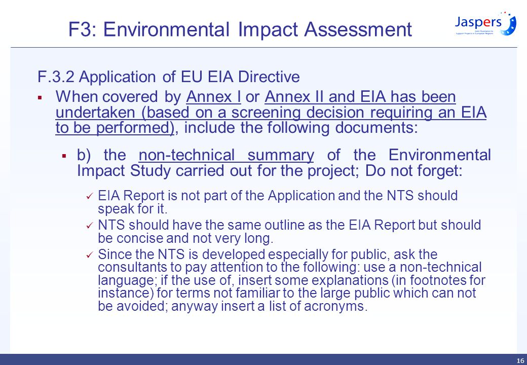 16 F3: Environmental Impact Assessment F.3.2 Application of EU EIA Directive  When covered by Annex I or Annex II and EIA has been undertaken (based on a screening decision requiring an EIA to be performed), include the following documents:  b) the non-technical summary of the Environmental Impact Study carried out for the project; Do not forget: EIA Report is not part of the Application and the NTS should speak for it.