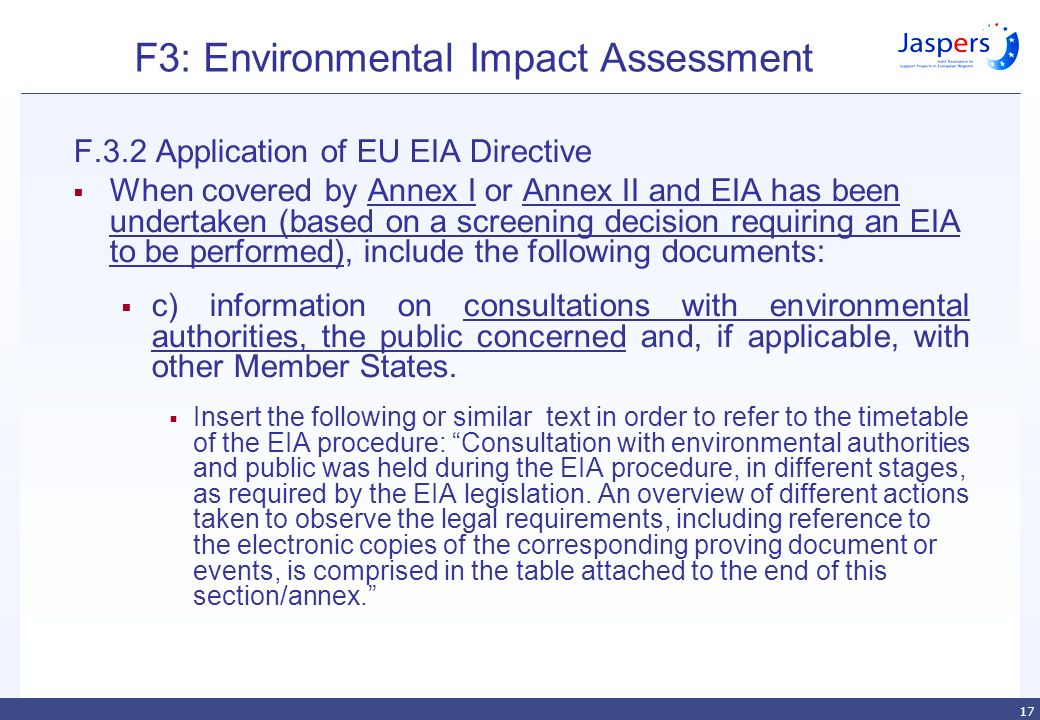 17 F3: Environmental Impact Assessment F.3.2 Application of EU EIA Directive  When covered by Annex I or Annex II and EIA has been undertaken (based on a screening decision requiring an EIA to be performed), include the following documents:  c) information on consultations with environmental authorities, the public concerned and, if applicable, with other Member States.