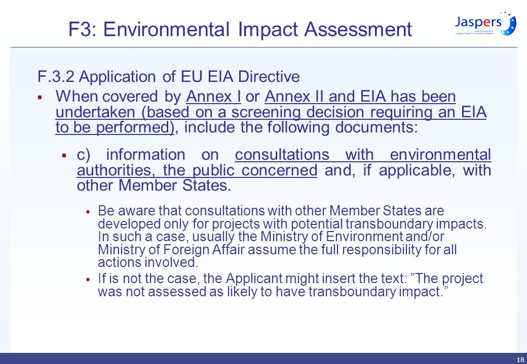 18 F3: Environmental Impact Assessment F.3.2 Application of EU EIA Directive  When covered by Annex I or Annex II and EIA has been undertaken (based on a screening decision requiring an EIA to be performed), include the following documents:  c) information on consultations with environmental authorities, the public concerned and, if applicable, with other Member States.