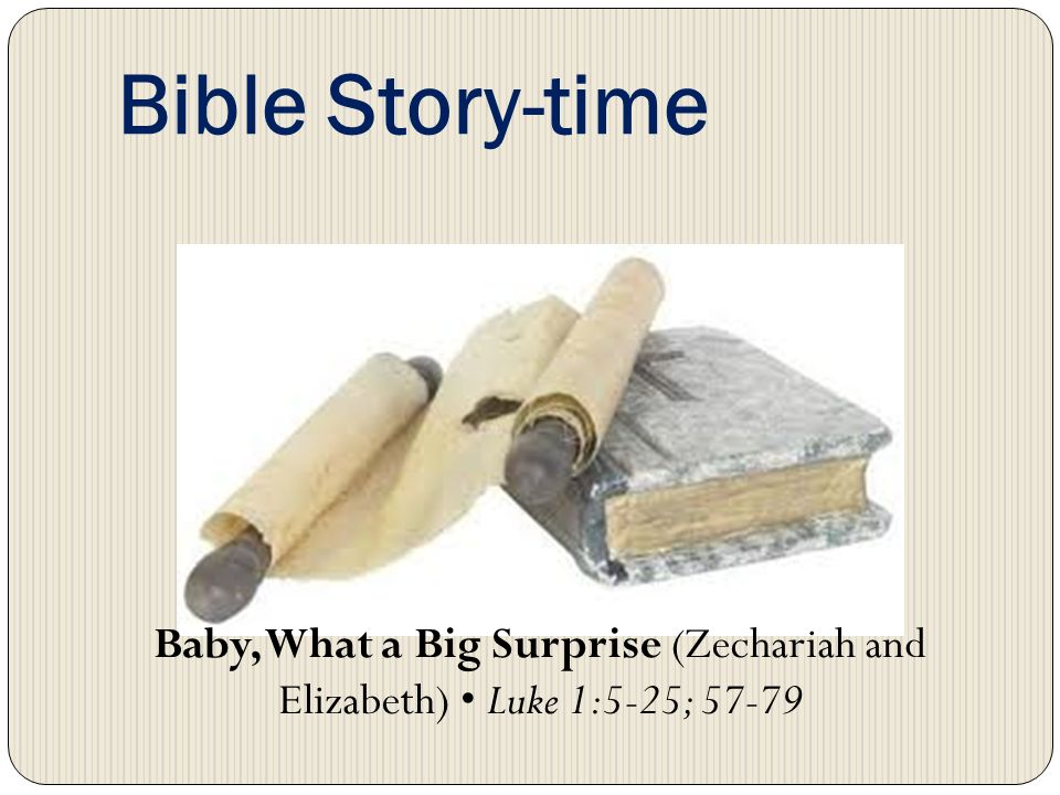 Bible Story-time Baby, What a Big Surprise (Zechariah and Elizabeth) Luke 1:5-25; 57-79