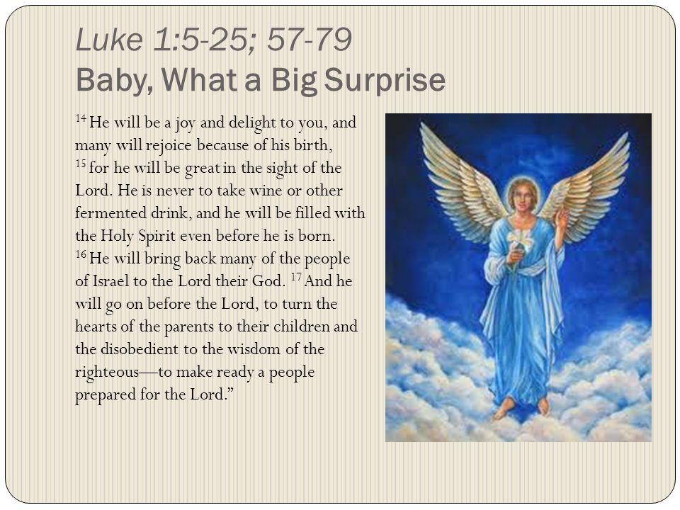 14 He will be a joy and delight to you, and many will rejoice because of his birth, 15 for he will be great in the sight of the Lord.