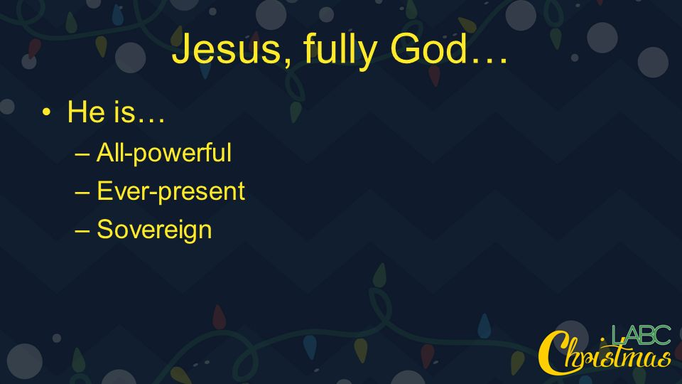 Jesus, fully God… He is… –All-powerful –Ever-present –Sovereign