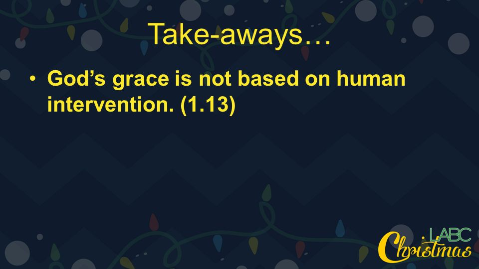 Take-aways… God's grace is not based on human intervention. (1.13)