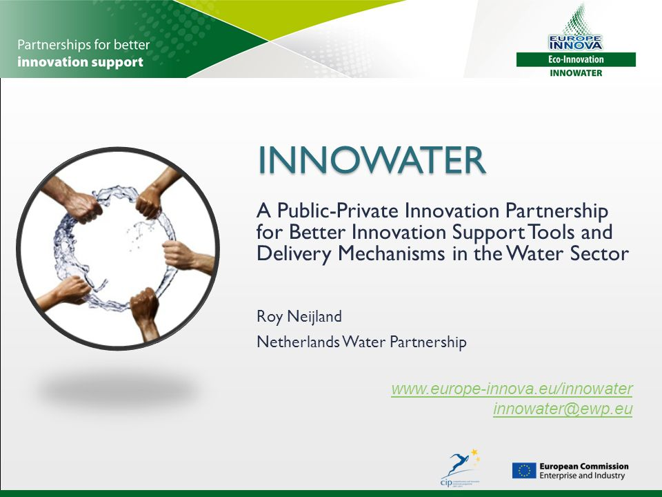 INNOWATER INNOWATER A Public-Private Innovation Partnership for Better Innovation Support Tools and Delivery Mechanisms in the Water Sector   Roy Neijland Netherlands Water Partnership