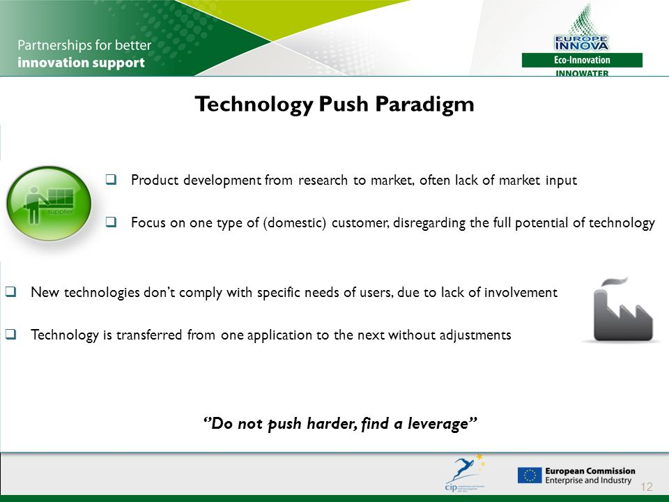Technology Push Paradigm 12  Product development from research to market, often lack of market input  Focus on one type of (domestic) customer, disregarding the full potential of technology  New technologies don't comply with specific needs of users, due to lack of involvement  Technology is transferred from one application to the next without adjustments ''Do not push harder, find a leverage''