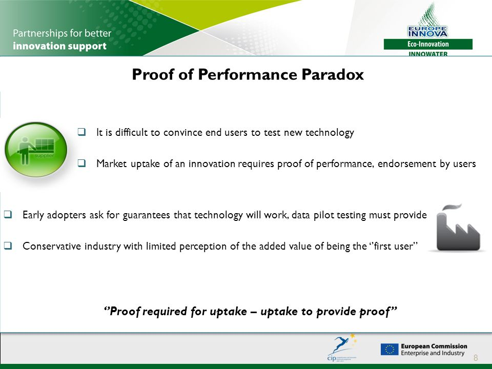 Proof of Performance Paradox 8  It is difficult to convince end users to test new technology  Market uptake of an innovation requires proof of performance, endorsement by users  Early adopters ask for guarantees that technology will work, data pilot testing must provide  Conservative industry with limited perception of the added value of being the ''first user'' ''Proof required for uptake – uptake to provide proof''