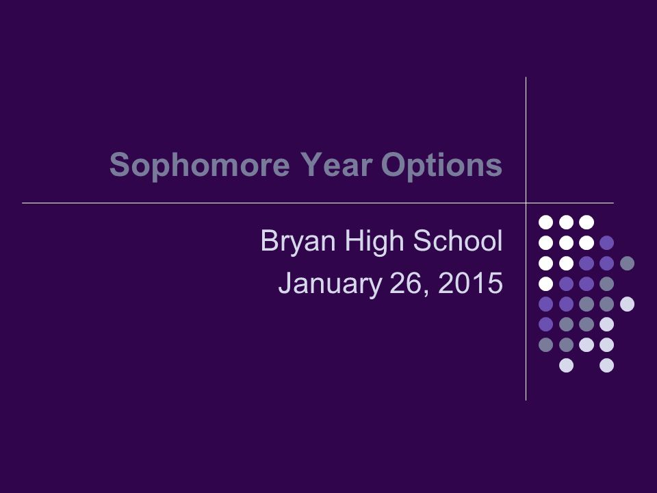 Sophomore Year Options Bryan High School January 26, 2015