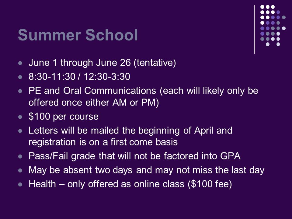 Summer School June 1 through June 26 (tentative) 8:30-11:30 / 12:30-3:30 PE and Oral Communications (each will likely only be offered once either AM or PM) $100 per course Letters will be mailed the beginning of April and registration is on a first come basis Pass/Fail grade that will not be factored into GPA May be absent two days and may not miss the last day Health – only offered as online class ($100 fee)