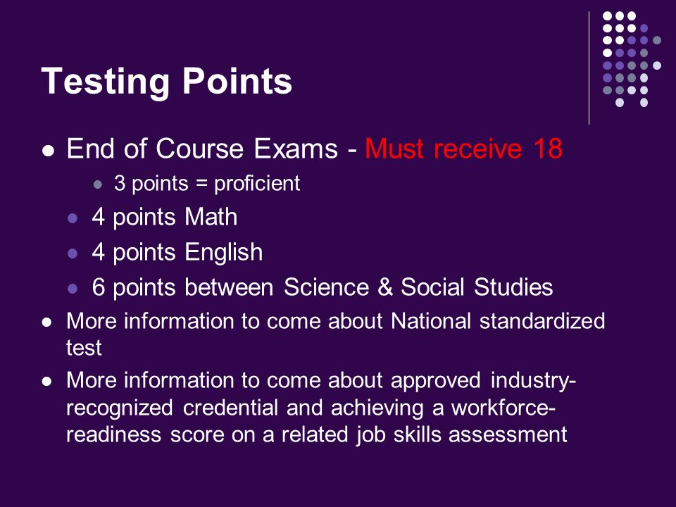 Testing Points End of Course Exams - Must receive 18 3 points = proficient 4 points Math 4 points English 6 points between Science & Social Studies More information to come about National standardized test More information to come about approved industry- recognized credential and achieving a workforce- readiness score on a related job skills assessment