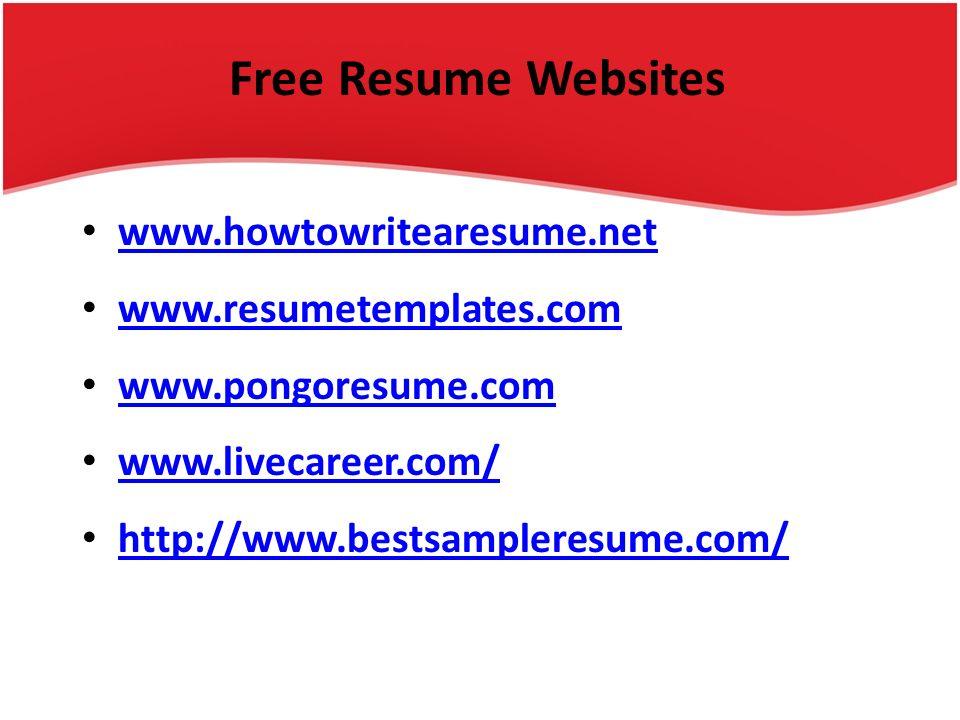 18 Free Resume Websites Www.howtowritearesume.net Www.resumetemplates.com  Www.pongoresume.com Www.livecareer.com/ Http://www.bestsampleresume.com/  Live Career.com