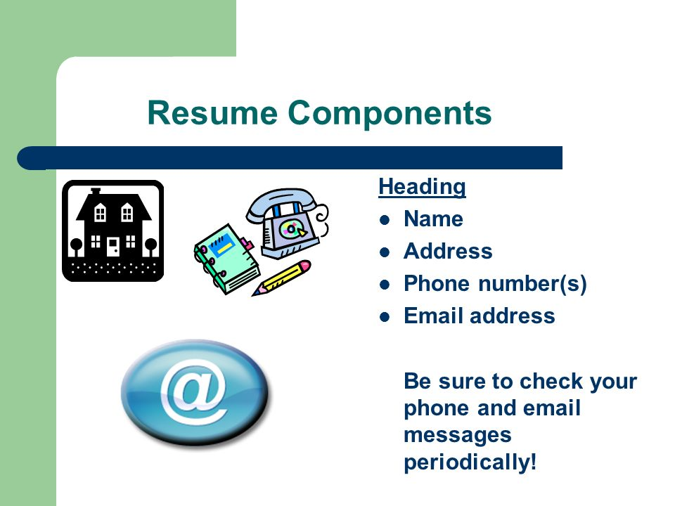 Resume Components Heading Name Address Phone number(s)  address Be sure to check your phone and  messages periodically!