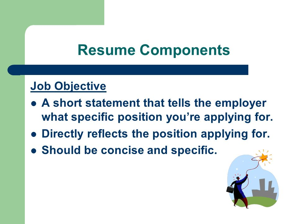 Resume Components Job Objective A short statement that tells the employer what specific position you're applying for.