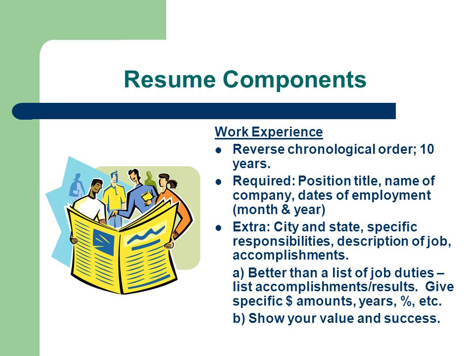Resume Components Work Experience Reverse chronological order; 10 years.
