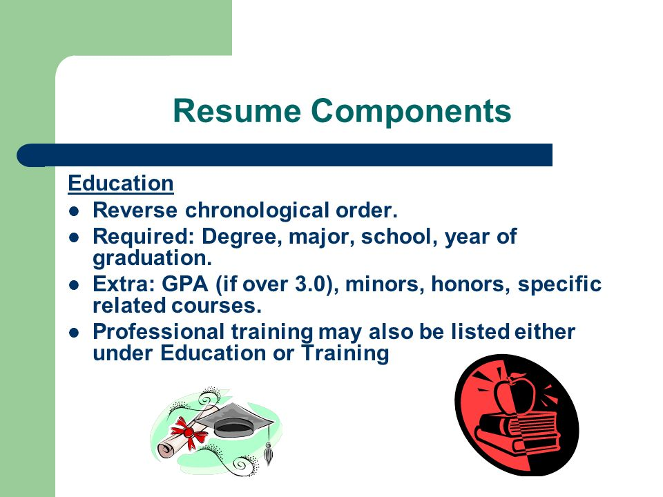 Resume Components Education Reverse chronological order.