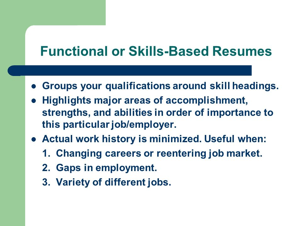 Functional or Skills-Based Resumes Groups your qualifications around skill headings.