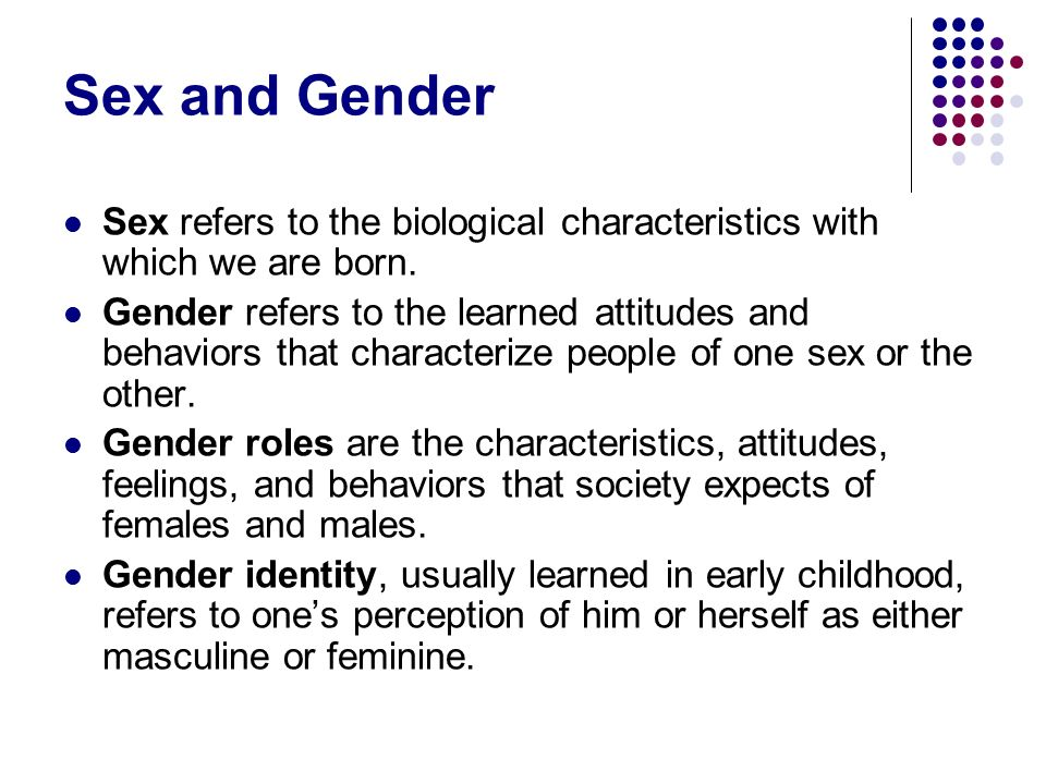 Sex and Gender Sex refers to the biological characteristics with which we are born.