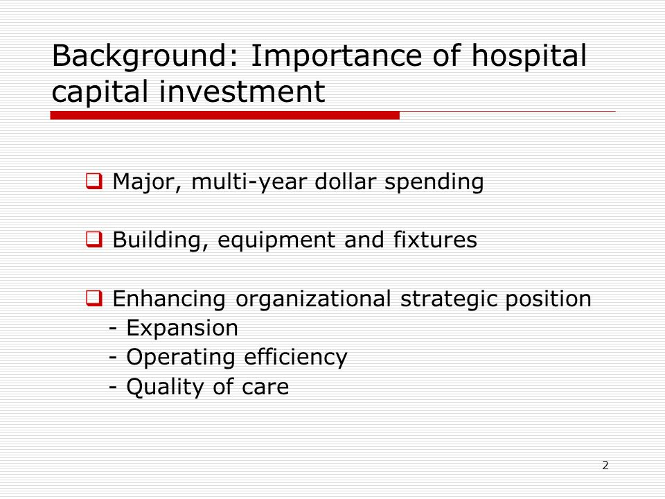 2 Background: Importance of hospital capital investment  Major, multi-year dollar spending  Building, equipment and fixtures  Enhancing organizational strategic position - Expansion - Operating efficiency - Quality of care