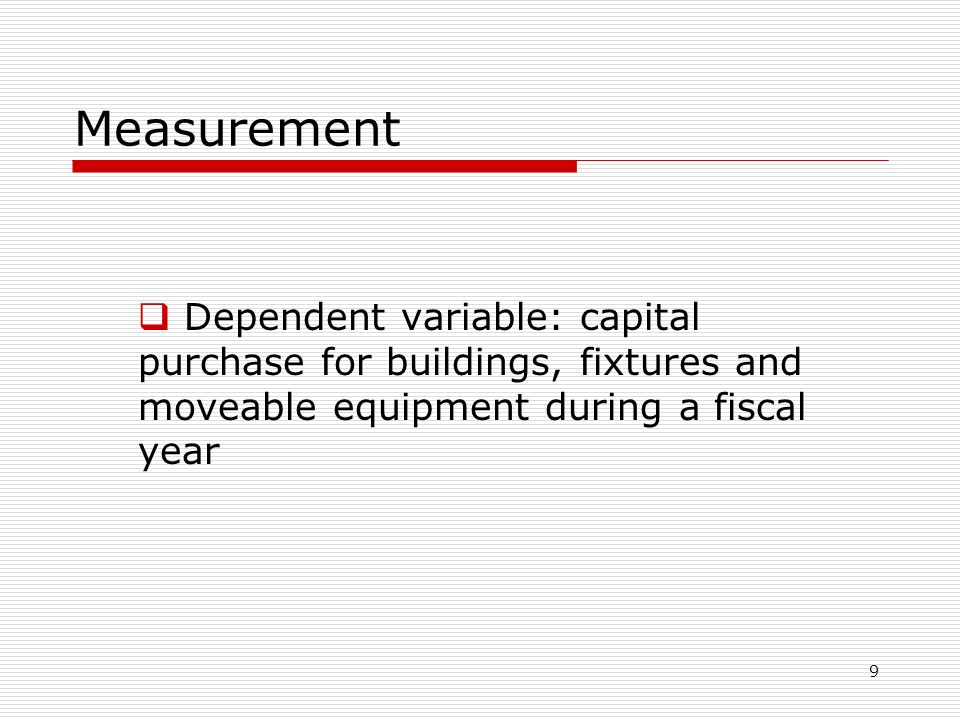 9 Measurement  Dependent variable: capital purchase for buildings, fixtures and moveable equipment during a fiscal year