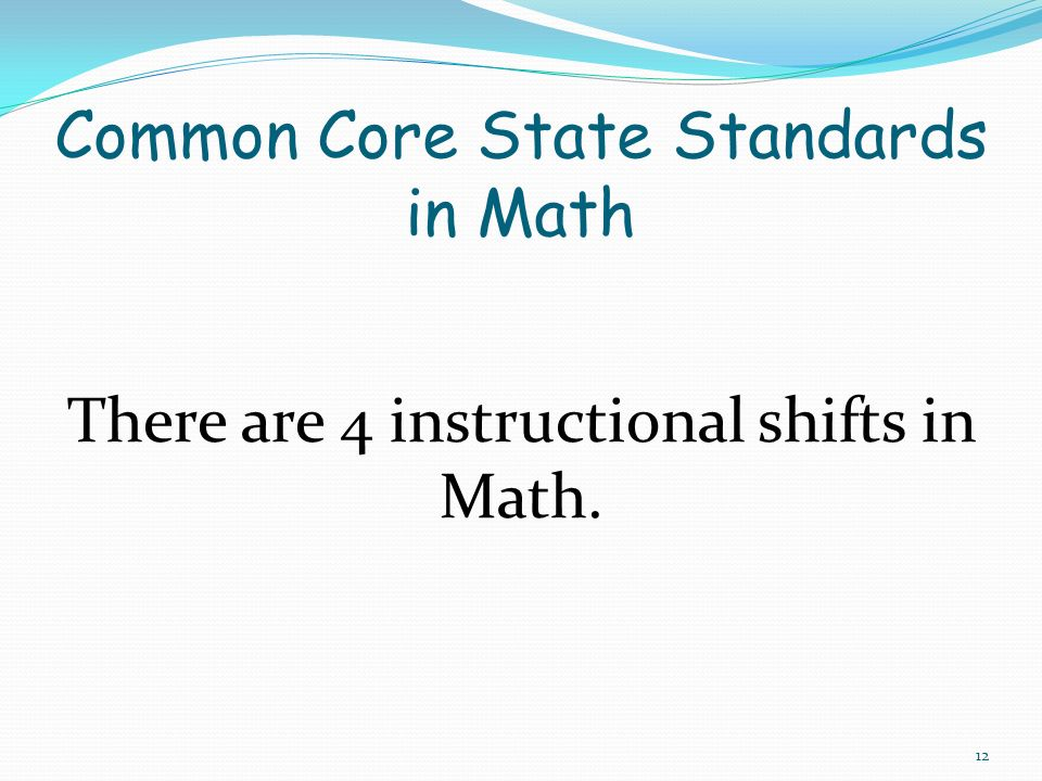 There are 4 instructional shifts in Math. 12 Common Core State Standards in Math