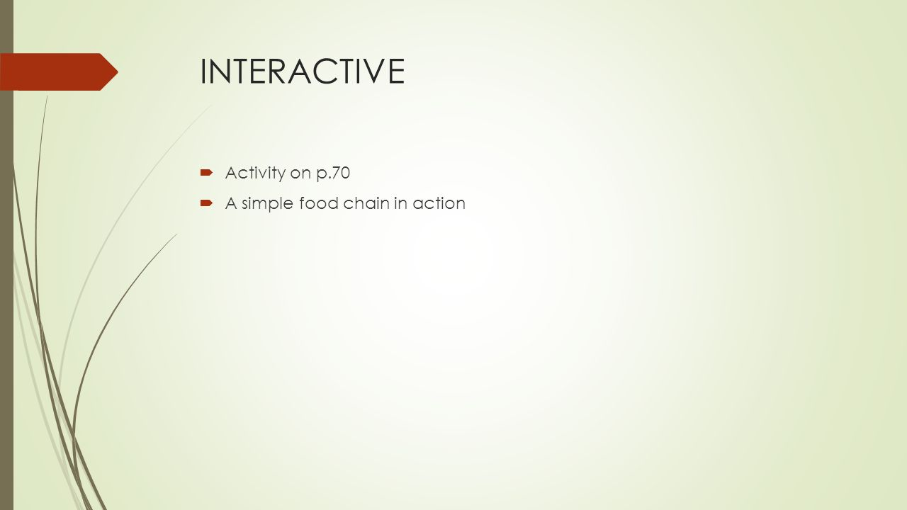 INTERACTIVE  Activity on p.70  A simple food chain in action