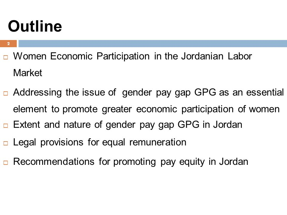 Outline  Women Economic Participation in the Jordanian Labor Market  Addressing the issue of gender pay gap GPG as an essential element to promote greater economic participation of women  Extent and nature of gender pay gap GPG in Jordan  Legal provisions for equal remuneration  Recommendations for promoting pay equity in Jordan 2