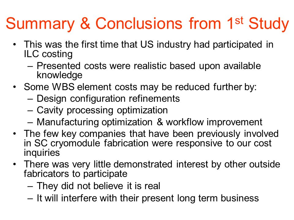 Summary & Conclusions from 1 st Study This was the first time that US industry had participated in ILC costing –Presented costs were realistic based upon available knowledge Some WBS element costs may be reduced further by: –Design configuration refinements –Cavity processing optimization –Manufacturing optimization & workflow improvement The few key companies that have been previously involved in SC cryomodule fabrication were responsive to our cost inquiries There was very little demonstrated interest by other outside fabricators to participate –They did not believe it is real –It will interfere with their present long term business
