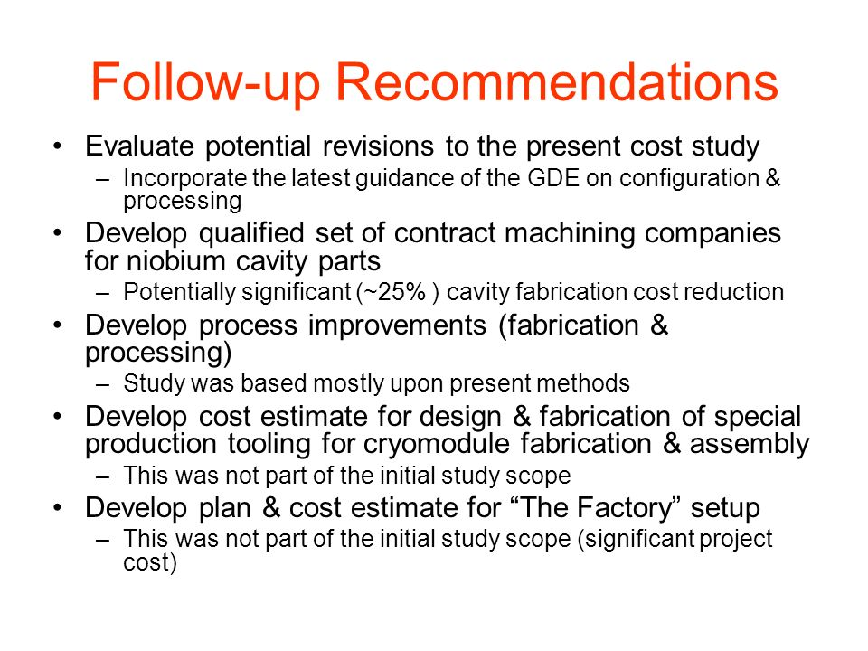 Follow-up Recommendations Evaluate potential revisions to the present cost study –Incorporate the latest guidance of the GDE on configuration & processing Develop qualified set of contract machining companies for niobium cavity parts –Potentially significant (~25% ) cavity fabrication cost reduction Develop process improvements (fabrication & processing) –Study was based mostly upon present methods Develop cost estimate for design & fabrication of special production tooling for cryomodule fabrication & assembly –This was not part of the initial study scope Develop plan & cost estimate for The Factory setup –This was not part of the initial study scope (significant project cost)